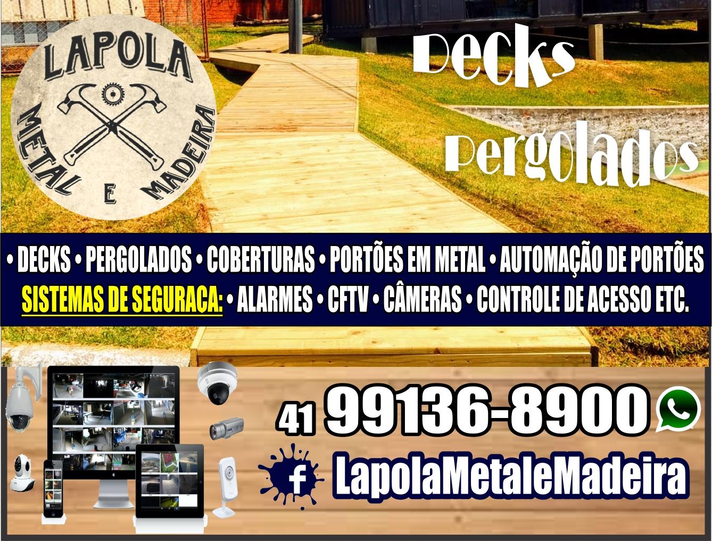 Lapola Metal e Madeira      Fones: (41) 99136-890  • DECKS • PERGOLADOS • COBERTURAS • PORTÕES EM METAL • AUTOMAÇÃO DE PORTÕES SISTEMAS DE SEGURAÇA: • ALARMES • CFTV • CÂMERAS • CONTROLE DE ACESSO #PARANALISTAS # GUIA DO SINDICO